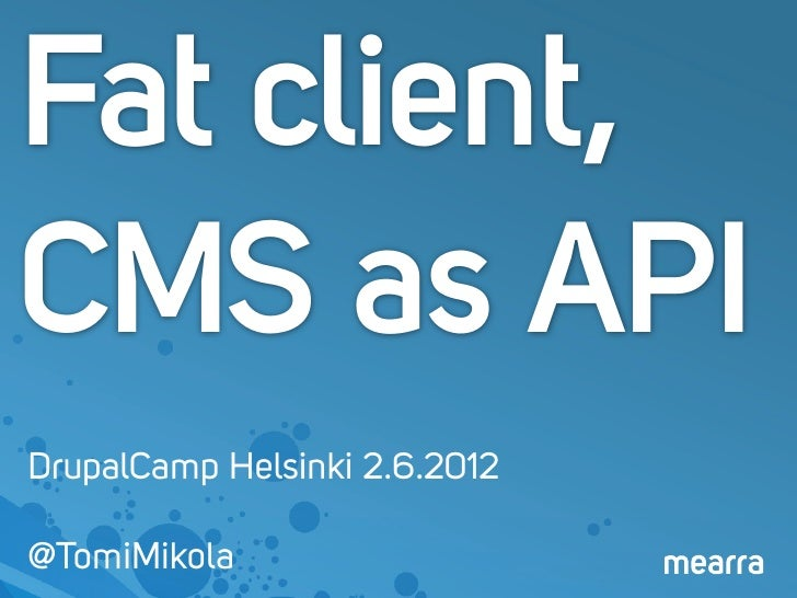 Fat client,CMS as APIDrupalCamp Helsinki 2.6.2012@TomiMikola