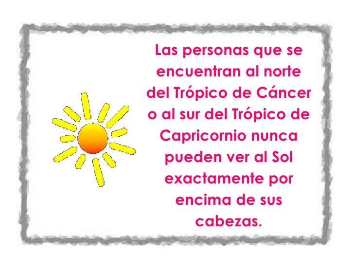 Las personas que se encuentran al norte del Trópico de Cáncer o al sur del Trópico de Capricornio nunca pueden ver al Sol ...