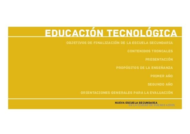 Educación Tecnológica Objetivos de finalización de la escuela secundaria Contenidos troncales Presentación Propósitos de l...