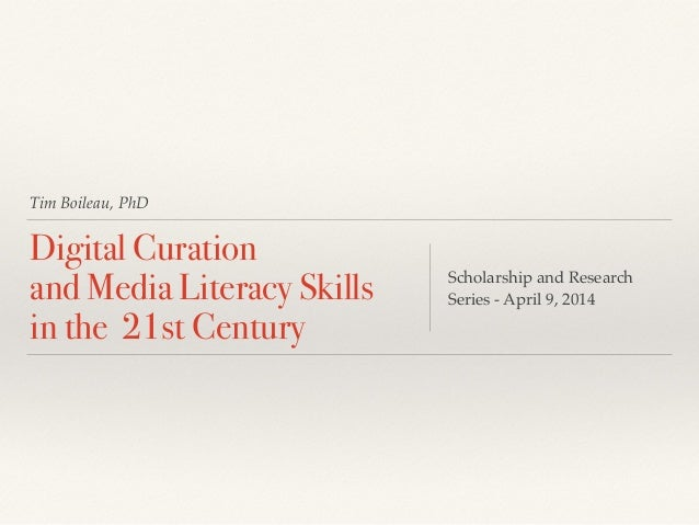 Tim Boileau, PhD Digital Curation and Media Literacy Skills in the 21st Century Scholarship and Research Series - April ...
