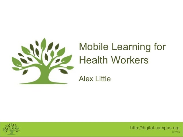 http://digital-campus.org © 2013 Mobile Learning for Health Workers Alex Little