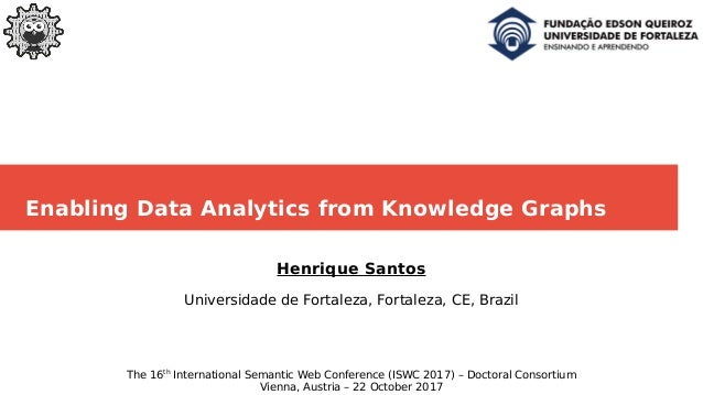 Enabling Data Analytics from Knowledge Graphs Henrique Santos Universidade de Fortaleza, Fortaleza, CE, Brazil The 16th In...