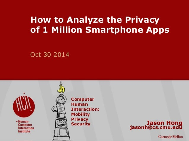 ©2014 Carnegie Mellon University : 1  How to Analyze the Privacy  of 1 Million Smartphone Apps  Oct 30 2014  Jason Hong  j...