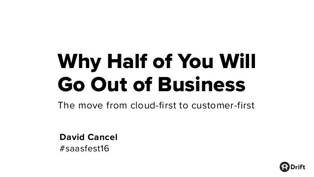 Why Half of You Will Go Out of Business David Cancel #saasfest16 The move from cloud-first to customer-first
