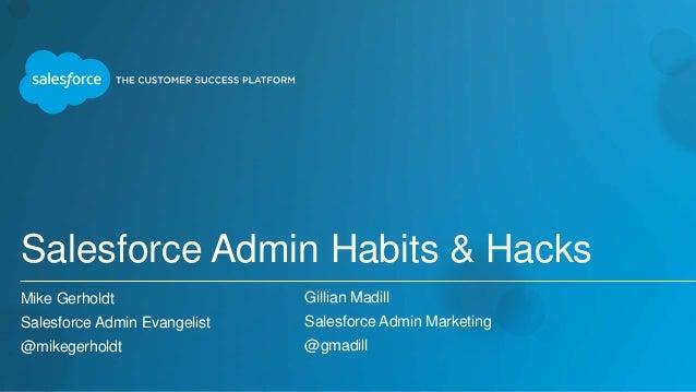 Salesforce Admin Habits & Hacks Mike Gerholdt Salesforce Admin Evangelist @mikegerholdt Gillian Madill Salesforce Admin Ma...