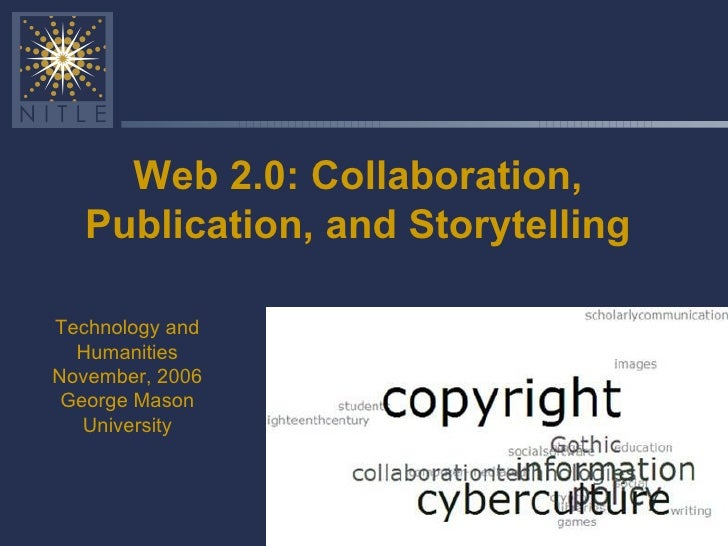 Web 2.0: Collaboration, Publication, and Storytelling Technology and Humanities November, 2006 George Mason University