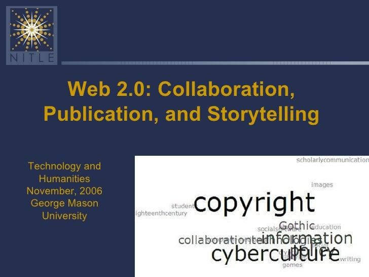 Web 2.0: Collaboration, Publication, and Storytelling Technology and Humanities November, 2006 George Mason University