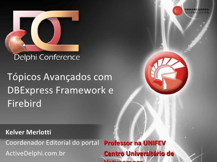 Tópicos Avançados com DBExpress Framework e Firebird Kelver Merlotti Coordenador Editorial do portal ActiveDelphi.com.br P...