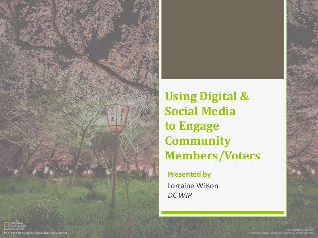 Using Digital & Social Media to Engage Community Members/Voters Presented by Lorraine Wilson DC WIP