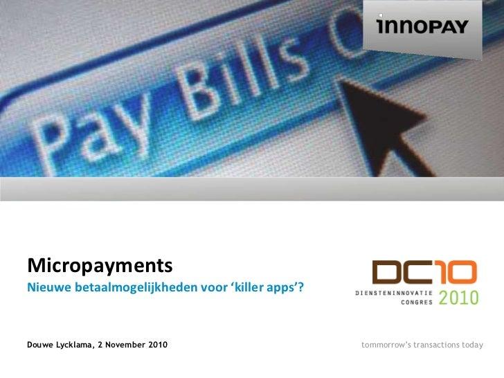 Micropayments<br />Douwe Lycklama, 2 November 2010<br />Nieuwebetaalmogelijkhedenvoor 'killer apps'?<br />