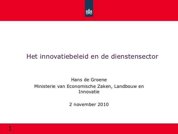 Het innovatiebeleid en de dienstensector Hans de Groene Ministerie van Economische Zaken, Landbouw en Innovatie 2 november...