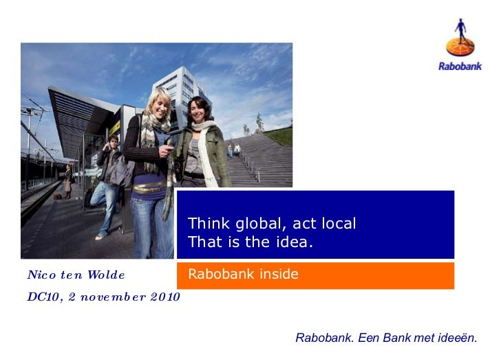 Think global, act local That is the idea. Rabobank inside Rabobank. Een Bank met  ideeën . Nico ten Wolde DC10, 2 november...