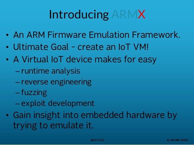 (c) SAUMIL SHAH @DC11332 Introducing ARMX • An ARM Firmware Emulation Framework. • Ultimate Goal - create an IoT VM! • A V...