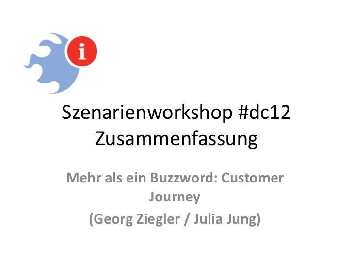 Szenarienworkshop #dc12   ZusammenfassungMehr als ein Buzzword: Customer             Journey  (Georg Ziegler / Julia Jung)
