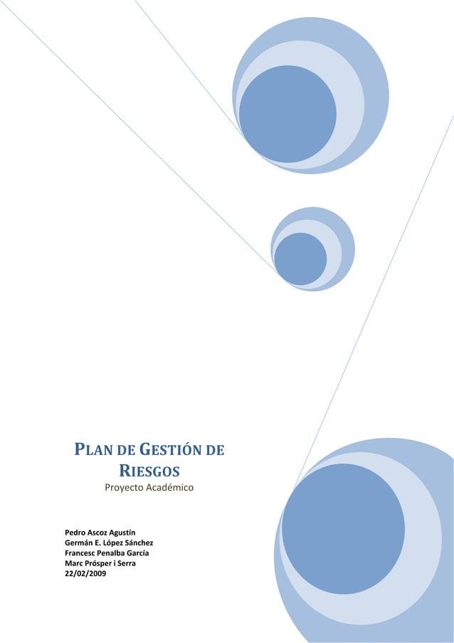 PLANDEGESTIÓNDE RIESGOS ProyectoAcadémico    PedroAscozAgustín GermánE.LópezSánchez FrancescPenalbaGarcí...