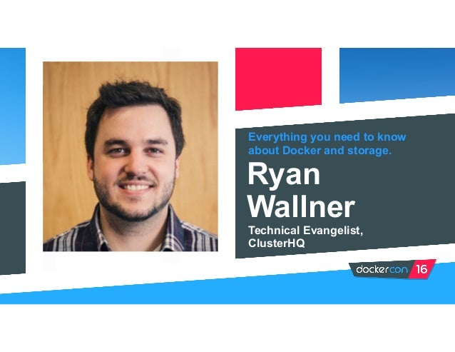 Everything you need to know about Docker and storage. Ryan Wallner Technical Evangelist, ClusterHQ