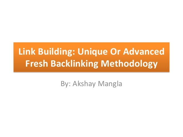 Link Building: Unique Or Advanced Fresh Backlinking Methodology By: Akshay Mangla