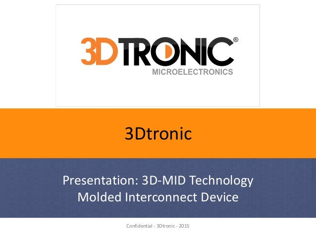 Confidential - 3Dtronic - 2015 3Dtronic Presentation: 3D-MID Technology Molded Interconnect Device