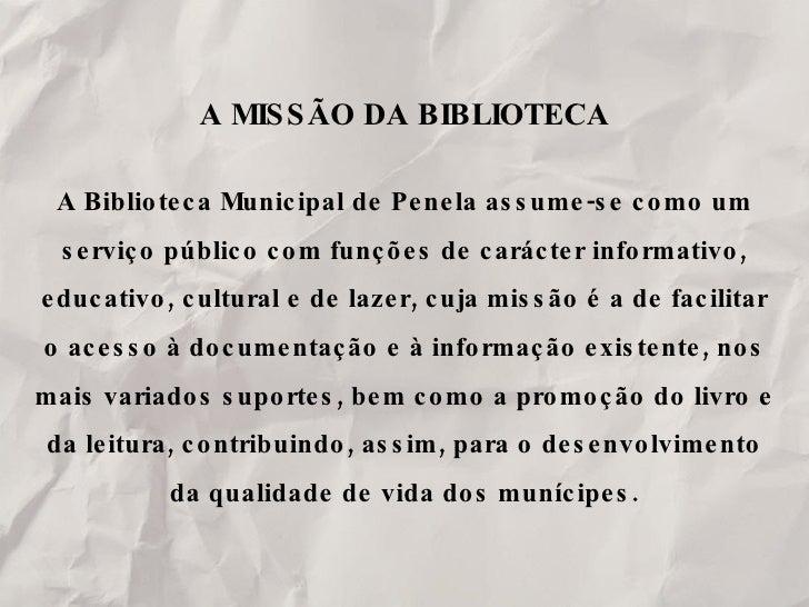 A MISSÃO DA BIBLIOTECA A Biblioteca Municipal de Penela assume-se como um serviço público com funções de carácter informat...