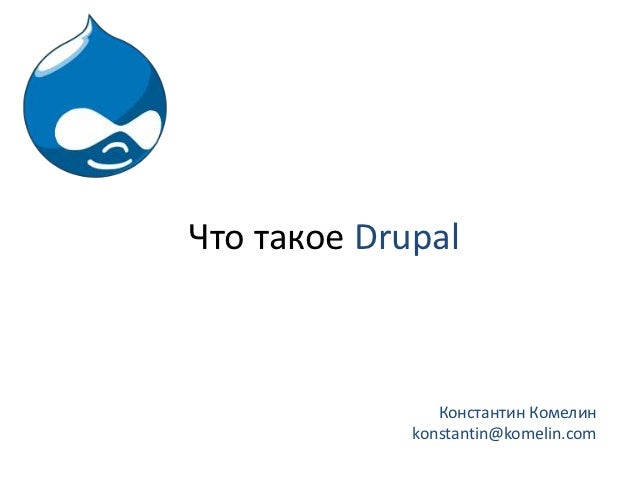 Что такое Drupal                Константин Комелин             konstantin@komelin.com