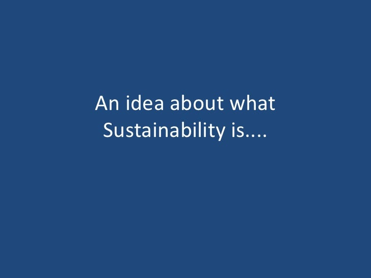An idea about what  Sustainability is....