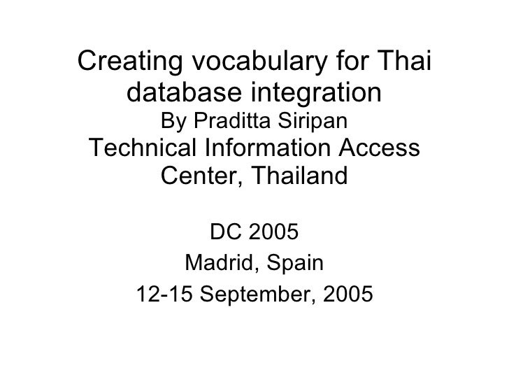 Creating vocabulary for Thai database integration By Praditta Siripan Technical Information Access Center, Thailand DC 200...