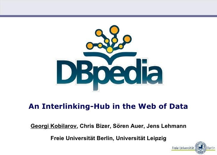 An Interlinking-Hub in the Web of Data  Georgi Kobilarov, Chris Bizer, Sören Auer, Jens Lehmann         Freie Universität ...