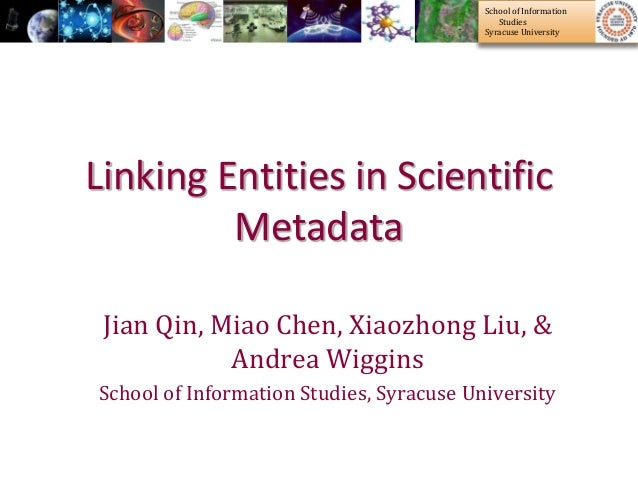 School of Information Studies Syracuse University Linking Entities in Scientific Metadata Jian Qin, Miao Chen, Xiaozhong L...