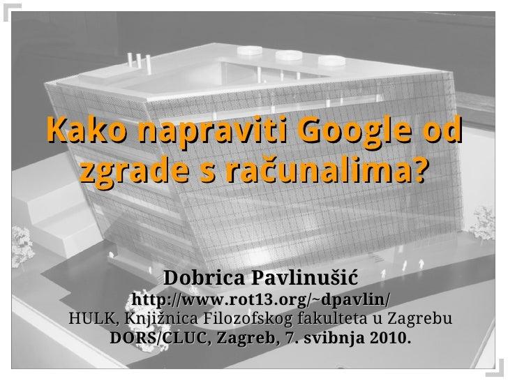 Kako napraviti Google od   zgrade s računalima?              Dobrica Pavlinušić         http://www.rot13.org/~dpavlin/  HU...