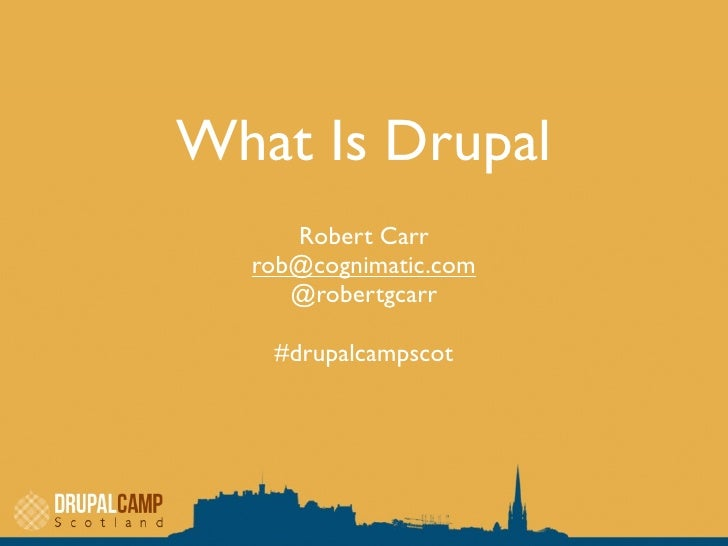 What Is Drupal     Robert Carr  rob@cognimatic.com     @robertgcarr   #drupalcampscot