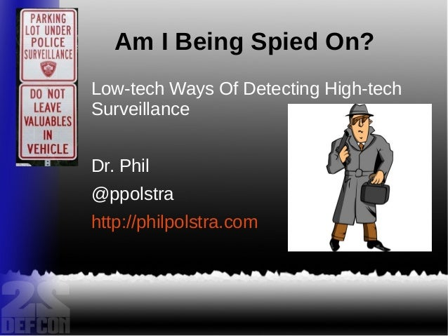 Am I Being Spied On? Low-tech Ways Of Detecting High-tech Surveillance Dr. Phil @ppolstra http://philpolstra.com