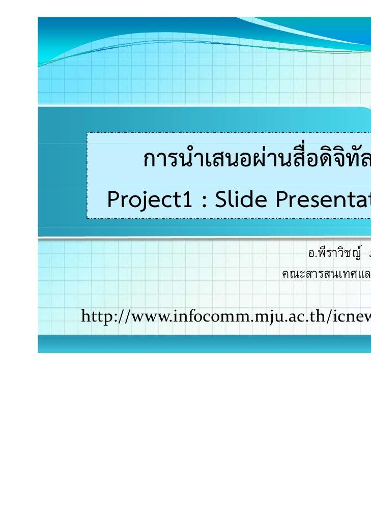 การนําเสนอผ่านสื่อดิจิทัล   Project1 : Slide Presentation                          อ.พีราวิชญ ภาคนนทกุล                 ...