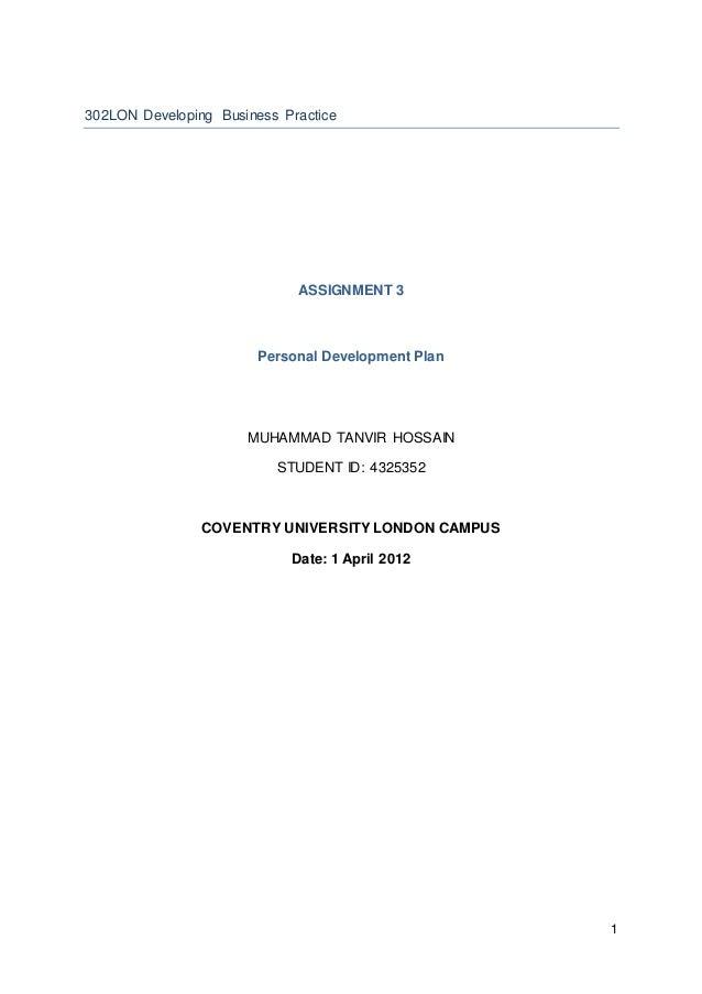 1 302LON Developing Business Practice ASSIGNMENT 3 Personal Development Plan MUHAMMAD TANVIR HOSSAIN STUDENT ID: 4325352 C...