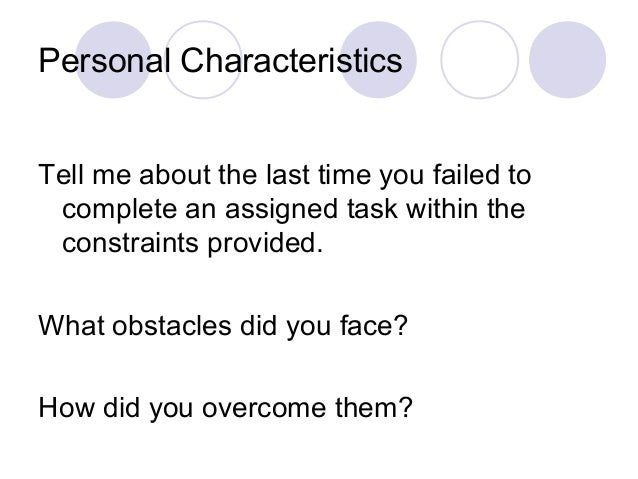 Personal Characteristics Tell me about the last time you failed to complete an assigned task within the constraints provid...