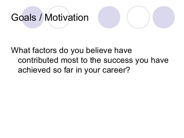 Goals / Motivation What factors do you believe have contributed most to the success you have achieved so far in your caree...