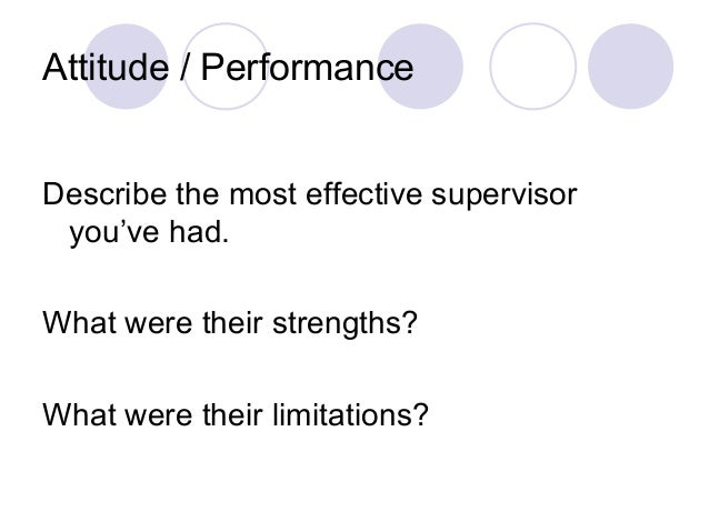 Attitude / Performance Describe the most effective supervisor you've had. What were their strengths? What were their limit...