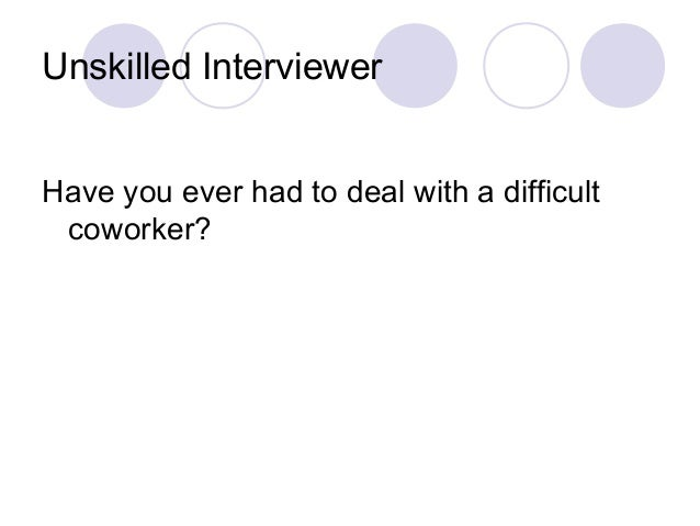 Unskilled Interviewer Have you ever had to deal with a difficult coworker?