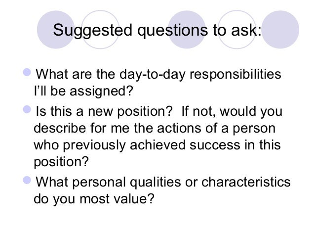 Suggested questions to ask: What are the day-to-day responsibilities I'll be assigned? Is this a new position? If not, w...