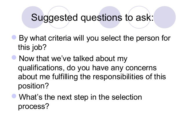 Suggested questions to ask: By what criteria will you select the person for this job? Now that we've talked about my qua...