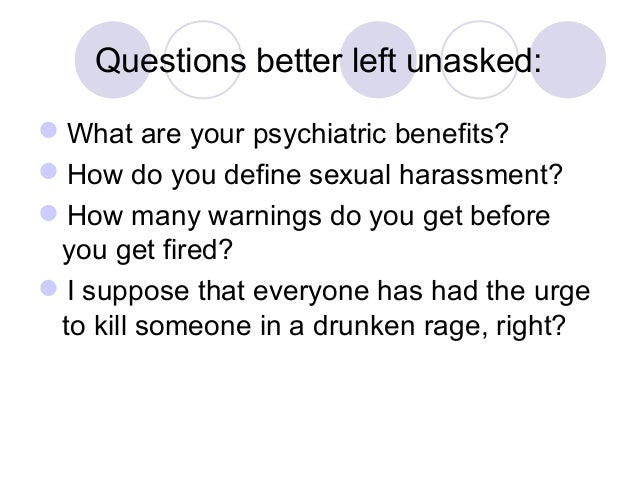 Questions better left unasked: What are your psychiatric benefits? How do you define sexual harassment? How many warnin...