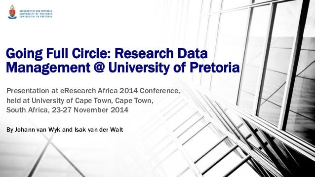 Going Full Circle: Research Data Management @ University of Pretoria Presentation at eResearch Africa 2014 Conference, hel...