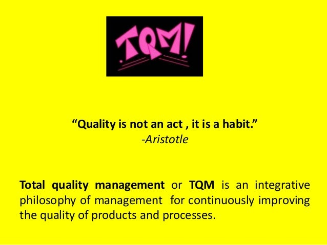 """""""Quality is not an act , it is a habit."""" -Aristotle Total quality management or TQM is an integrative philosophy of manage..."""