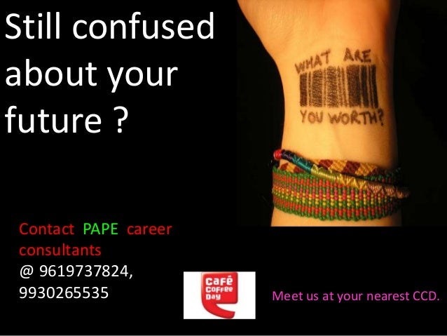 Still confused about your future ? Contact PAPE career consultants @ 9619737824, 9930265535 Meet us at your nearest CCD.