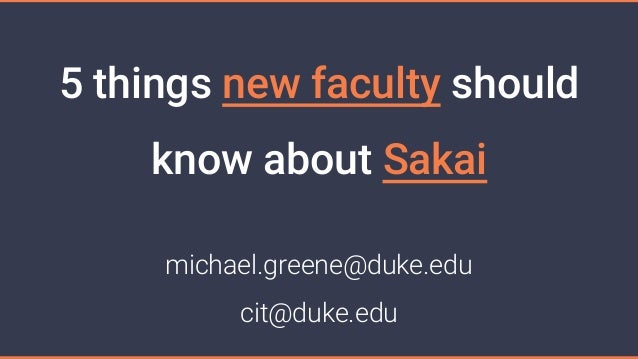 5 things new faculty should know about Sakai michael.greene@duke.edu cit@duke.edu