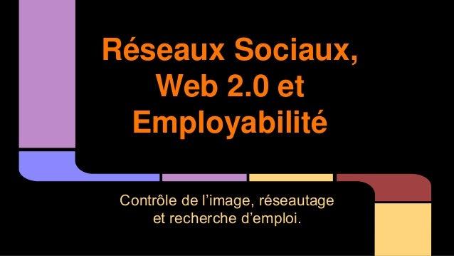 Réseaux Sociaux,  Web 2.0 et  Employabilité  Contrôle de l'image, réseautage  et recherche d'emploi.