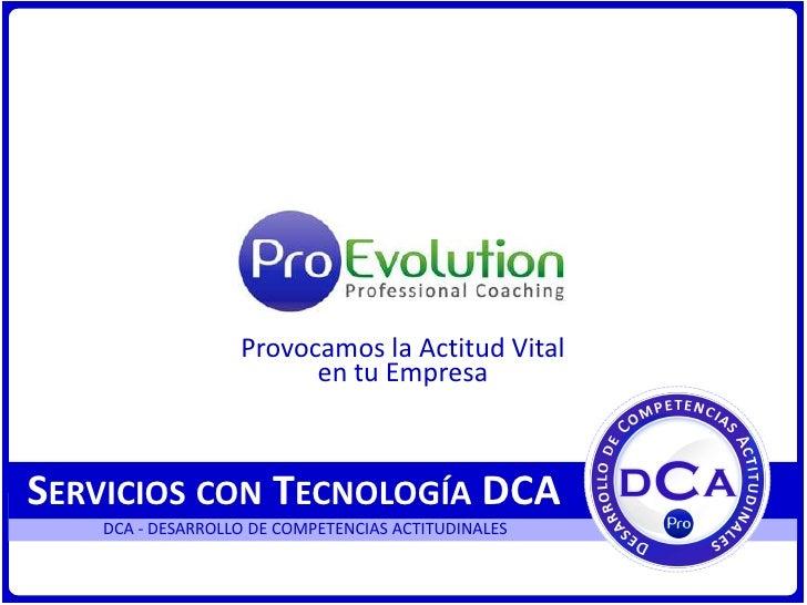 Provocamos la Actitud Vital <br />en tu Empresa<br />Servicios con Tecnología DCA<br />DCA - DESARROLLO DE COMPETENCIAS AC...