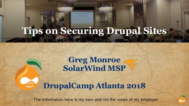 Tips on Securing Drupal Sites Greg Monroe SolarWind MSP DrupalCamp Atlanta 2018 The information here is my own and not the...