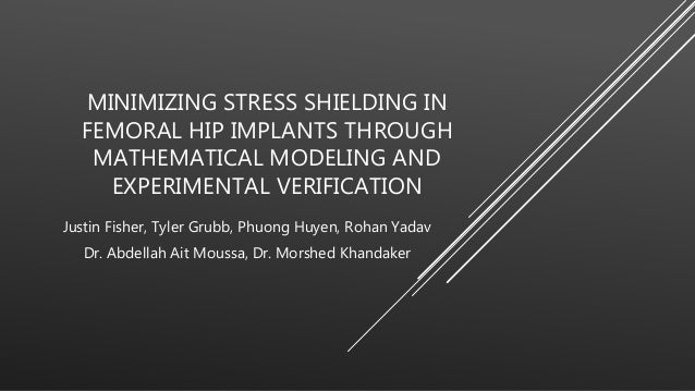 MINIMIZING STRESS SHIELDING IN FEMORAL HIP IMPLANTS THROUGH MATHEMATICAL MODELING AND EXPERIMENTAL VERIFICATION Justin Fis...