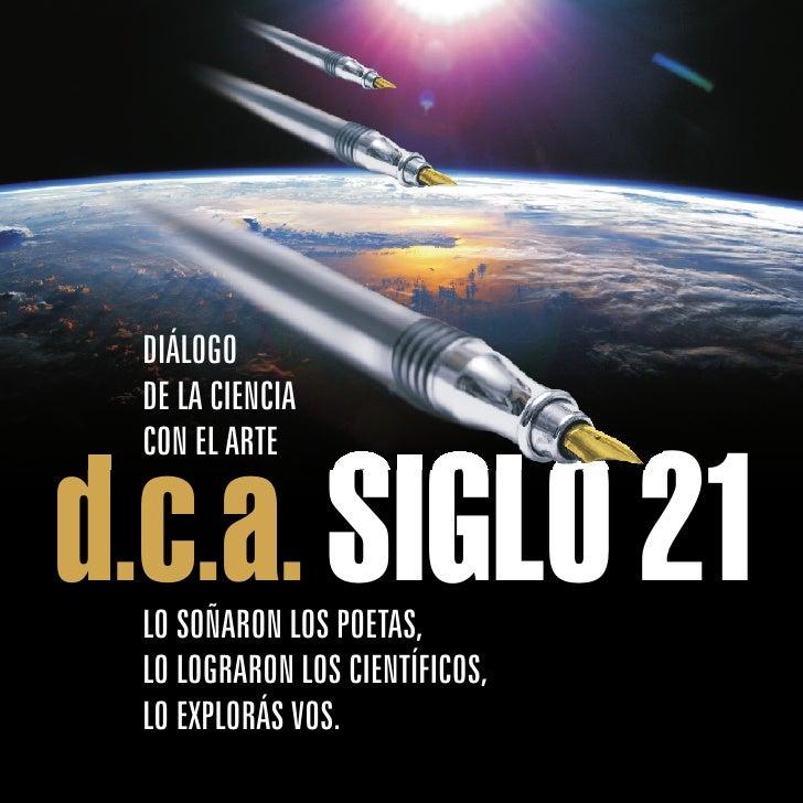 DIÁLOGO  DE LA CIENCIA  CON EL ARTE   d.c.a. SIGLO 21  LO SOÑARON LOS POETAS,  LO LOGRARON LOS CIENTÍFICOS,  LO EXPLORÁS VOS.