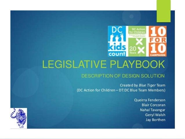 LEGISLATIVE PLAYBOOK DESCRIPTION OF DESIGN SOLUTION Created by Blue Tiger Team (DC Action for Children – DT:DC Blue Team M...